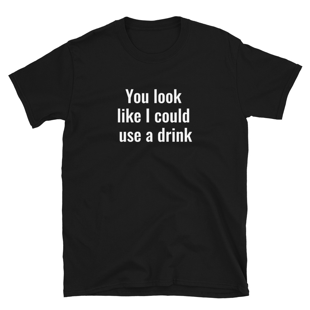 I could use a drink T-Shirt 3